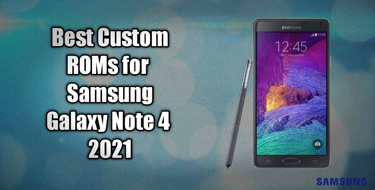 Best Custom Roms For Galaxy Note 4 All Variants 2021