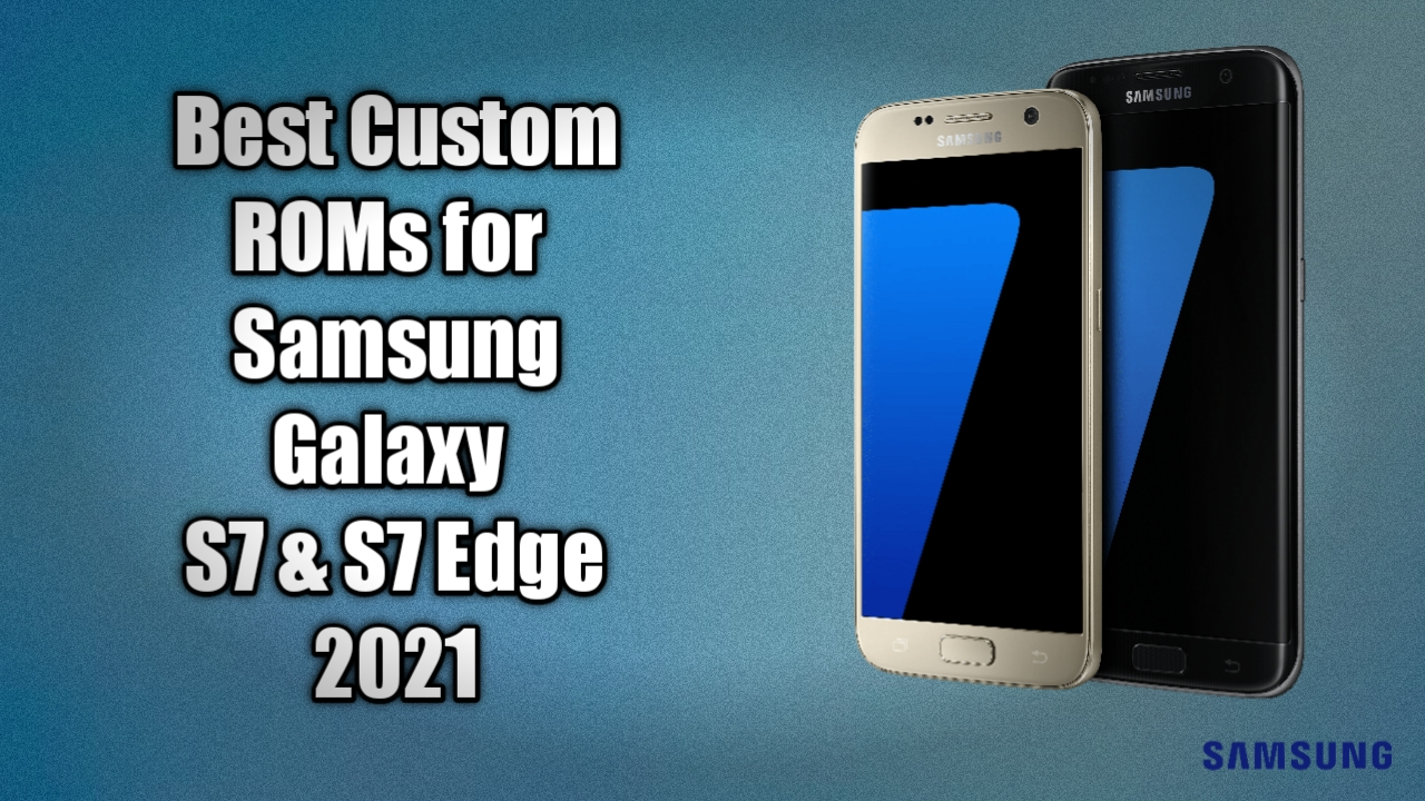 Best Custom Roms For Galaxy S7 And S7 Edge 2021